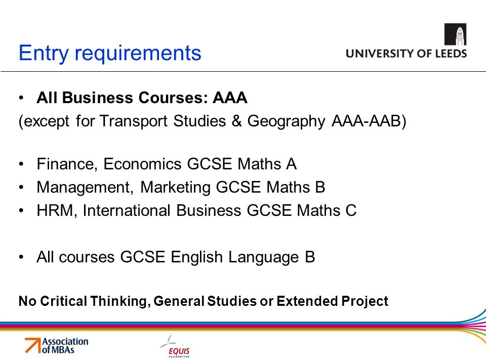 Entry requirements All Business Courses: AAA (except for Transport Studies & Geography AAA-AAB) Finance, Economics GCSE Maths A Management, Marketing GCSE Maths B HRM, International Business GCSE Maths C All courses GCSE English Language B No Critical Thinking, General Studies or Extended Project