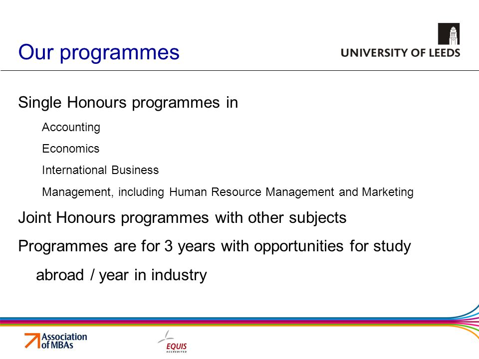 Our programmes Single Honours programmes in Accounting Economics International Business Management, including Human Resource Management and Marketing Joint Honours programmes with other subjects Programmes are for 3 years with opportunities for study abroad / year in industry