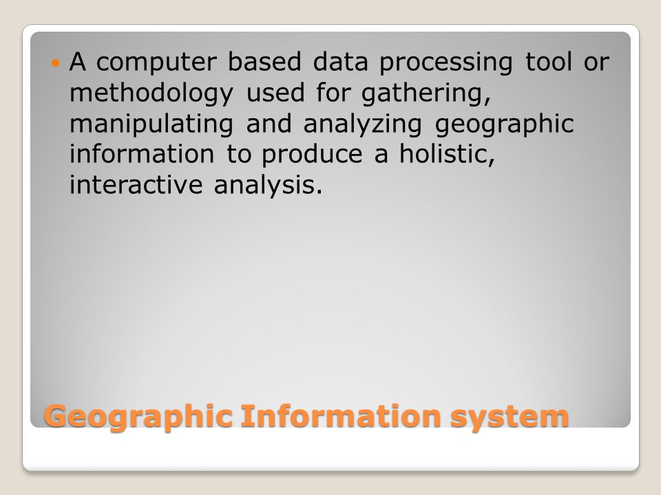 Geographic Information system A computer based data processing tool or methodology used for gathering, manipulating and analyzing geographic information to produce a holistic, interactive analysis.
