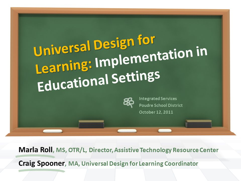 Universal Design for Learning: Universal Design for Learning: Implementation in Educational Settings Marla Roll, MS, OTR/L, Director, Assistive Technology Resource Center Craig Spooner, MA, Universal Design for Learning Coordinator Integrated Services Poudre School District October 12, 2011