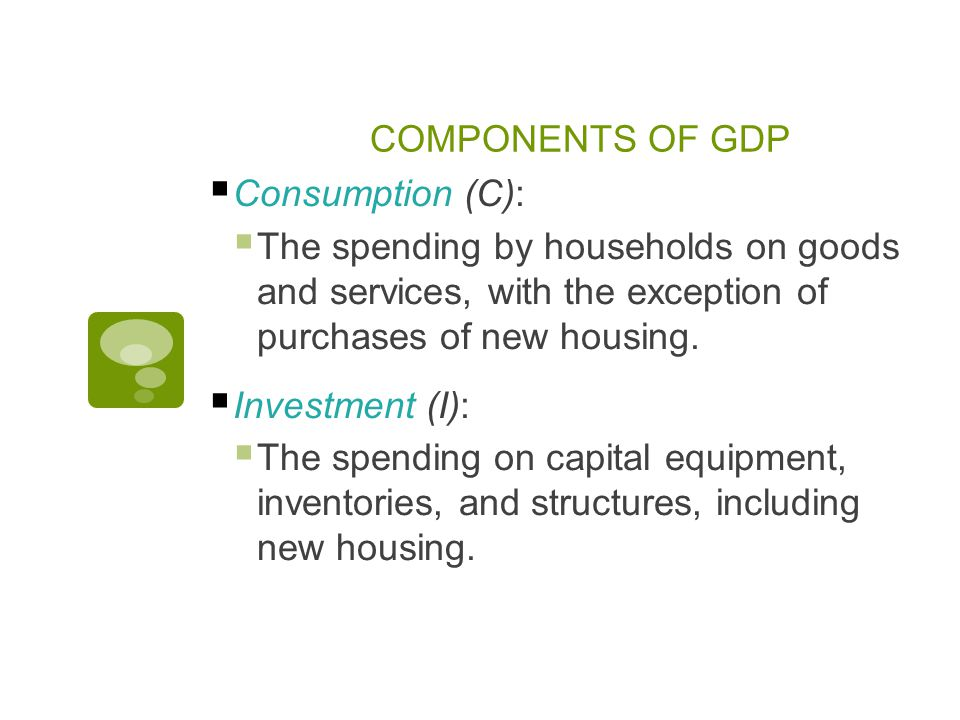 COMPONENTS OF GDP  Consumption (C):  The spending by households on goods and services, with the exception of purchases of new housing.
