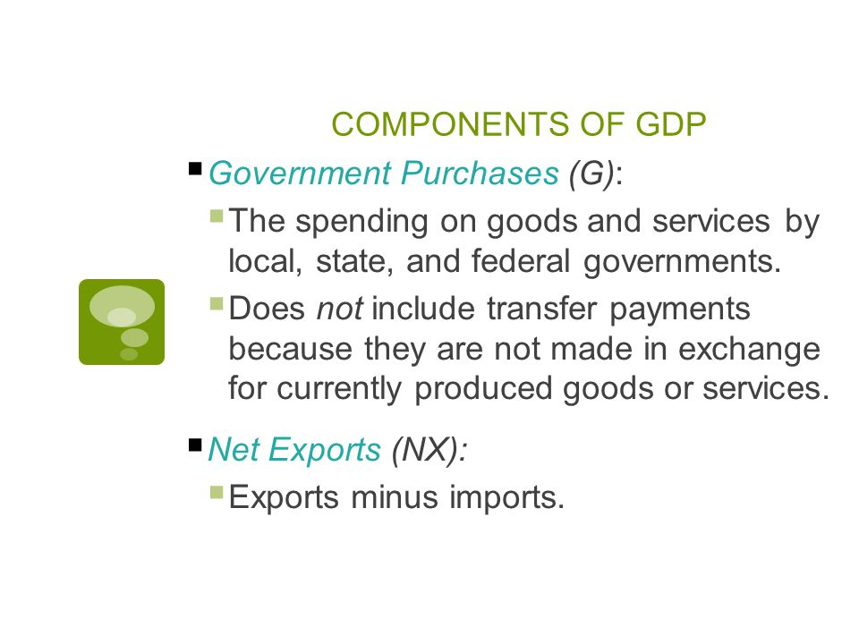 COMPONENTS OF GDP  Government Purchases (G):  The spending on goods and services by local, state, and federal governments.