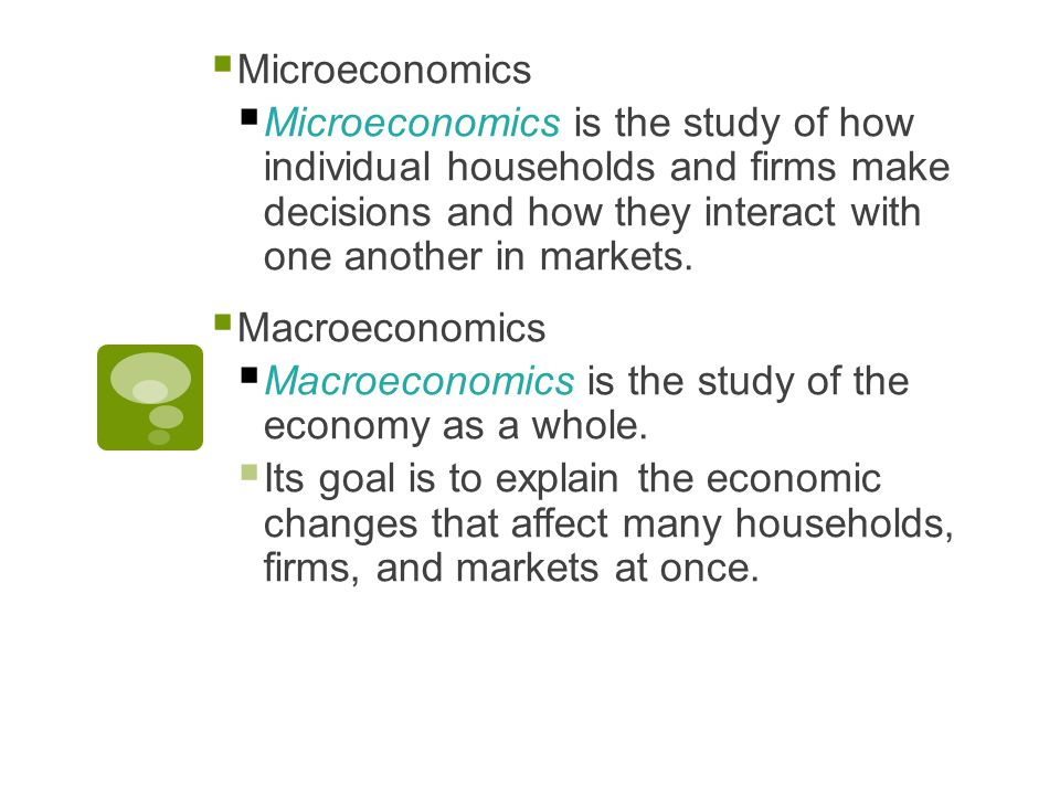  Microeconomics  Microeconomics is the study of how individual households and firms make decisions and how they interact with one another in markets.