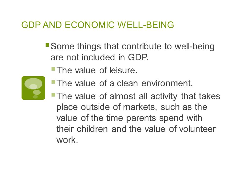 GDP AND ECONOMIC WELL-BEING  Some things that contribute to well-being are not included in GDP.