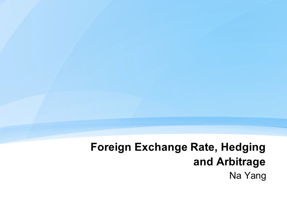 Foreign Exchange Rate, Hedging and Arbitrage Na Yang