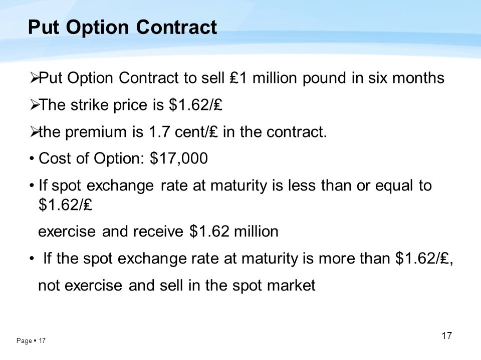 Page  17 17 Put Option Contract  Put Option Contract to sell ₤1 million pound in six months  The strike price is $1.62/₤  the premium is 1.7 cent/₤ in the contract.