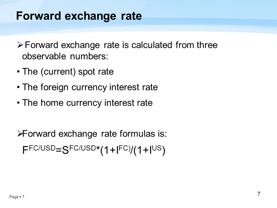 Page  7 7 Forward exchange rate  Forward exchange rate is calculated from three observable numbers: The (current) spot rate The foreign currency interest rate The home currency interest rate  Forward exchange rate formulas is: F FC/USD =S FC/USD *(1+I FC) /(1+I US )