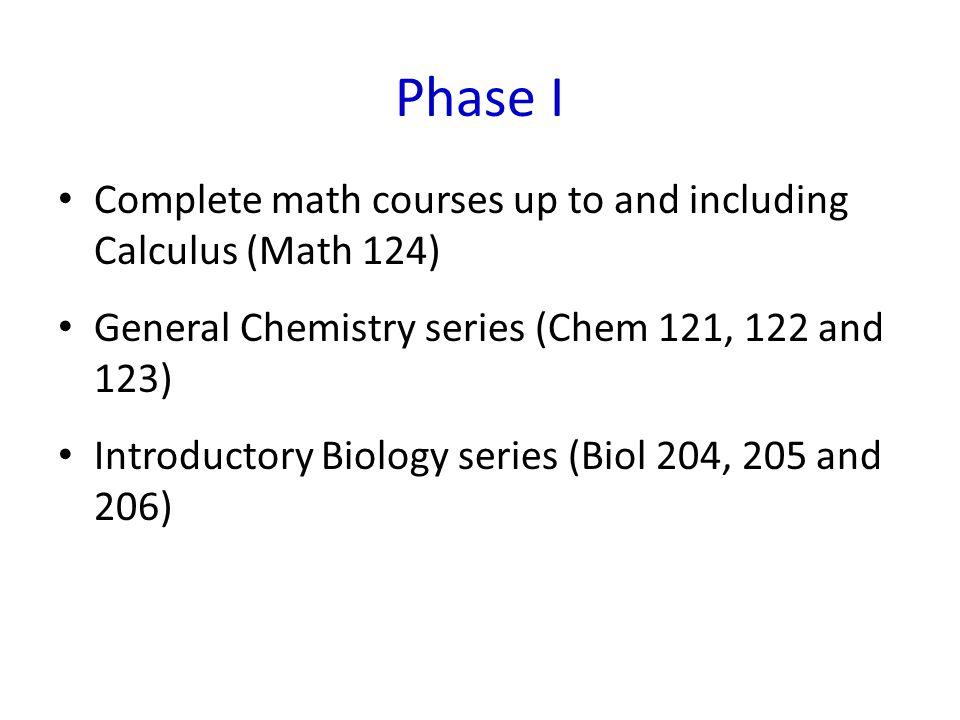 Phase I Complete math courses up to and including Calculus (Math 124) General Chemistry series (Chem 121, 122 and 123) Introductory Biology series (Biol 204, 205 and 206)