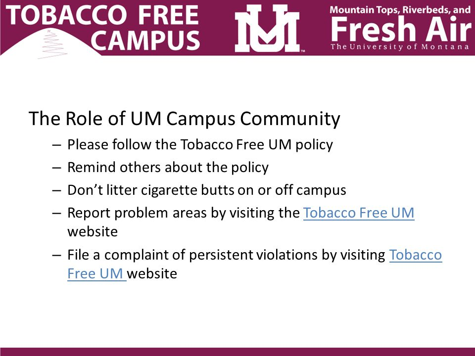 The Role of UM Campus Community – Please follow the Tobacco Free UM policy – Remind others about the policy – Don't litter cigarette butts on or off campus – Report problem areas by visiting the Tobacco Free UM website – File a complaint of persistent violations by visiting Tobacco Free UM website