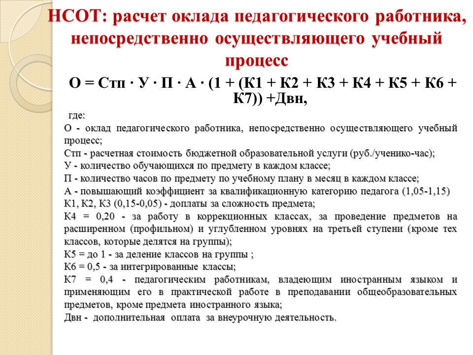 НСОТ: расчет оклада педагогического работника, непосредственно осуществляющего учебный процесс О = Стп ∙ У ∙ П ∙ А ∙ (1 + (К1 + К2 + К3 + К4 + К5 + К6 + К7)) +Двн,где: О - оклад педагогического работника, непосредственно осуществляющего учебный процесс; Стп - расчетная стоимость бюджетной образовательной услуги (руб./ученико-час); У - количество обучающихся по предмету в каждом классе; П - количество часов по предмету по учебному плану в месяц в каждом классе; А - повышающий коэффициент за квалификационную категорию педагога (1,05-1,15) К1, К2, К3 (0,15-0,05) - доплаты за сложность предмета; К4 = 0,20 - за работу в коррекционных классах, за проведение предметов на расширенном (профильном) и углубленном уровнях на третьей ступени (кроме тех классов, которые делятся на группы); К5 = до 1 - за деление классов на группы ; К6 = 0,5 - за интегрированные классы; К7 = 0,4 - педагогическим работникам, владеющим иностранным языком и применяющим его в практической работе в преподавании общеобразовательных предметов, кроме предмета иностранного языка; Двн - дополнительная оплата за внеурочную деятельность.