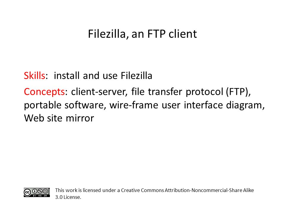 Skills: install and use Filezilla Concepts: client-server, file transfer protocol (FTP), portable software, wire-frame user interface diagram, Web site mirror This work is licensed under a Creative Commons Attribution-Noncommercial-Share Alike 3.0 License.