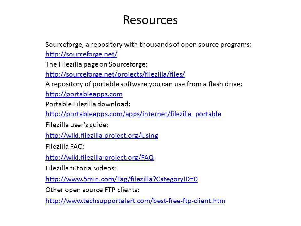 Resources Sourceforge, a repository with thousands of open source programs:   The Filezilla page on Sourceforge:   A repository of portable software you can use from a flash drive:   Portable Filezilla download:   Filezilla user's guide:   Filezilla FAQ:   Filezilla tutorial videos:   CategoryID=0 Other open source FTP clients: