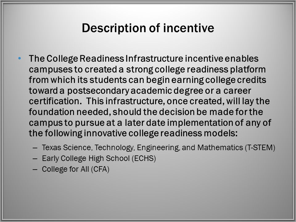 Description of incentive The College Readiness Infrastructure incentive enables campuses to created a strong college readiness platform from which its students can begin earning college credits toward a postsecondary academic degree or a career certification.