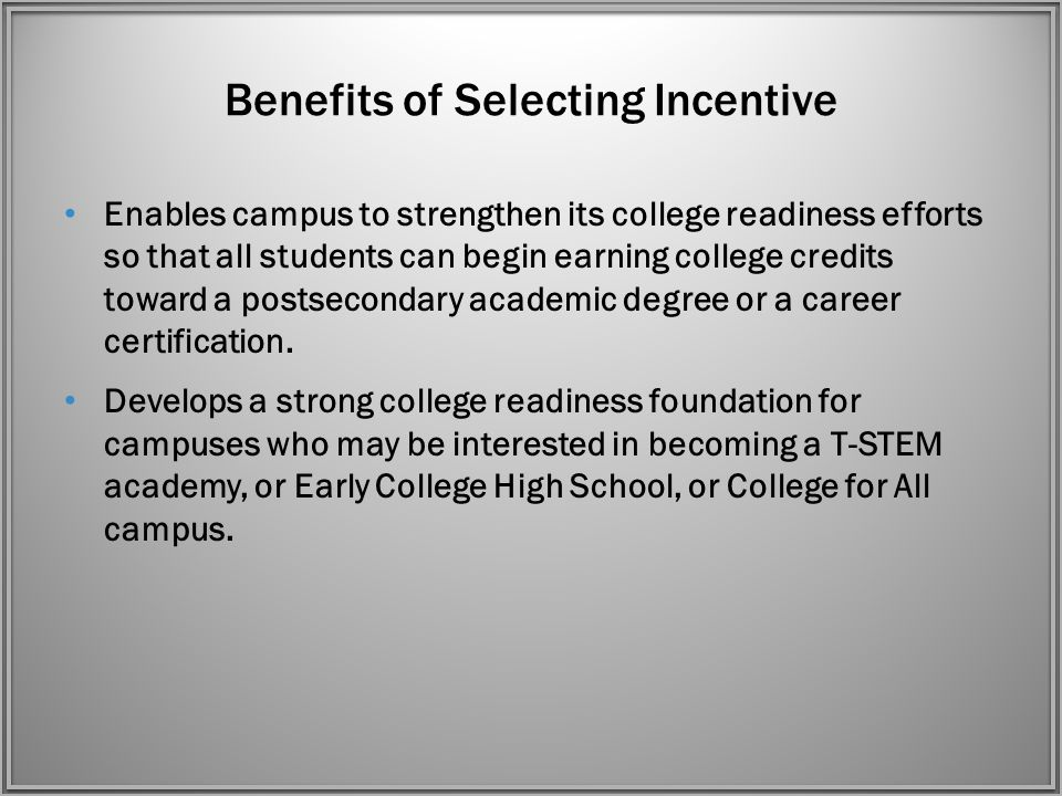 Benefits of Selecting Incentive Enables campus to strengthen its college readiness efforts so that all students can begin earning college credits toward a postsecondary academic degree or a career certification.
