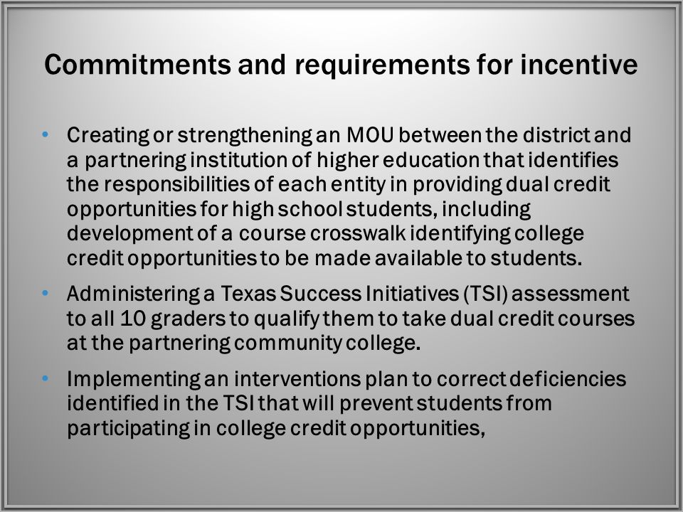 Commitments and requirements for incentive Creating or strengthening an MOU between the district and a partnering institution of higher education that identifies the responsibilities of each entity in providing dual credit opportunities for high school students, including development of a course crosswalk identifying college credit opportunities to be made available to students.