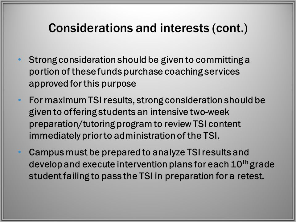 Considerations and interests (cont.) Strong consideration should be given to committing a portion of these funds purchase coaching services approved for this purpose For maximum TSI results, strong consideration should be given to offering students an intensive two-week preparation/tutoring program to review TSI content immediately prior to administration of the TSI.