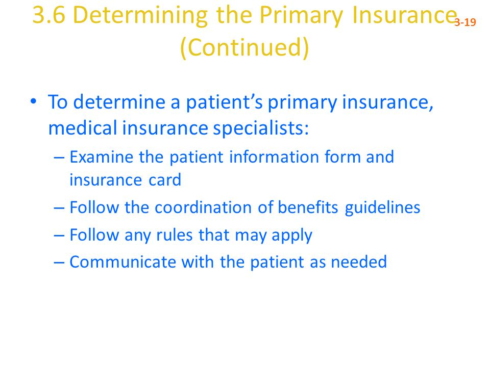 3.6 Determining the Primary Insurance (Continued) 3-19 To determine a patient's primary insurance, medical insurance specialists: – Examine the patient information form and insurance card – Follow the coordination of benefits guidelines – Follow any rules that may apply – Communicate with the patient as needed
