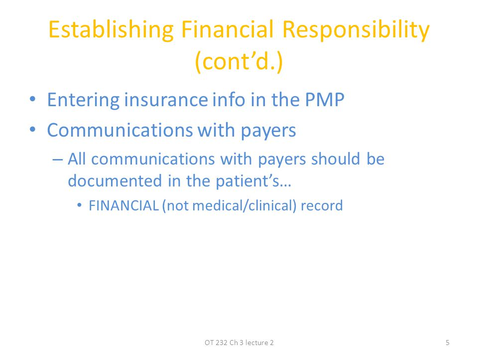 Establishing Financial Responsibility (cont'd.) Entering insurance info in the PMP Communications with payers – All communications with payers should be documented in the patient's… FINANCIAL (not medical/clinical) record 5OT 232 Ch 3 lecture 2