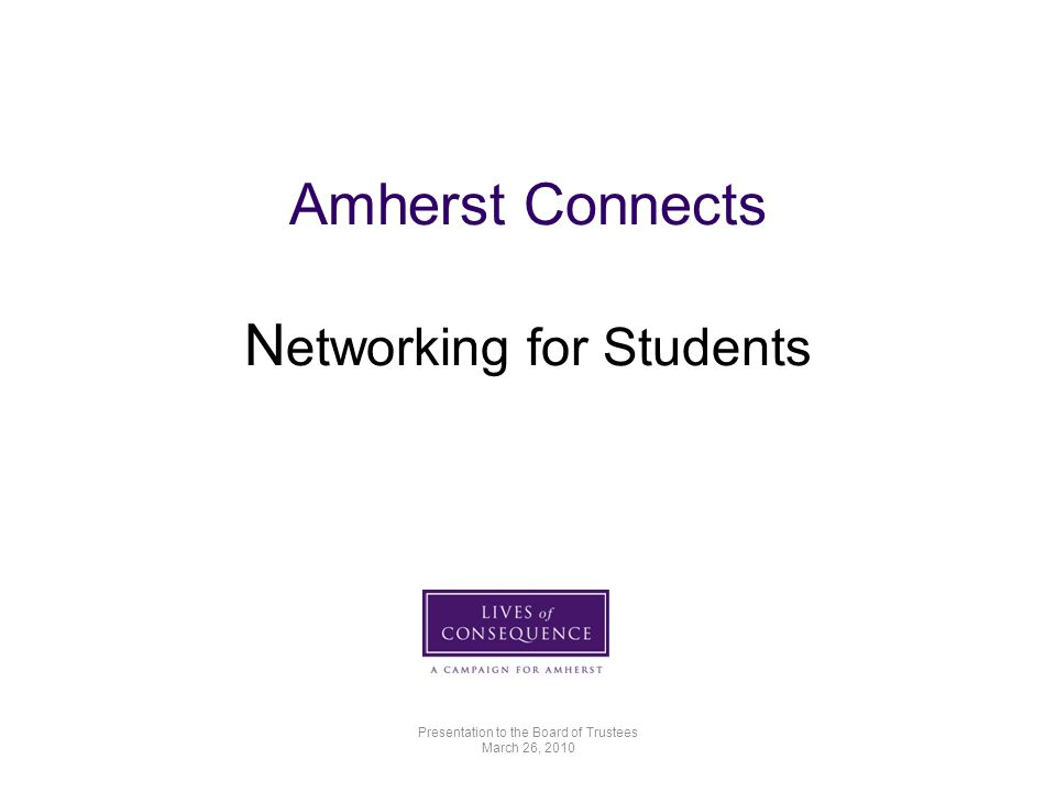 Amherst Connects N etworking for Students Presentation to the Board of Trustees March 26, 2010