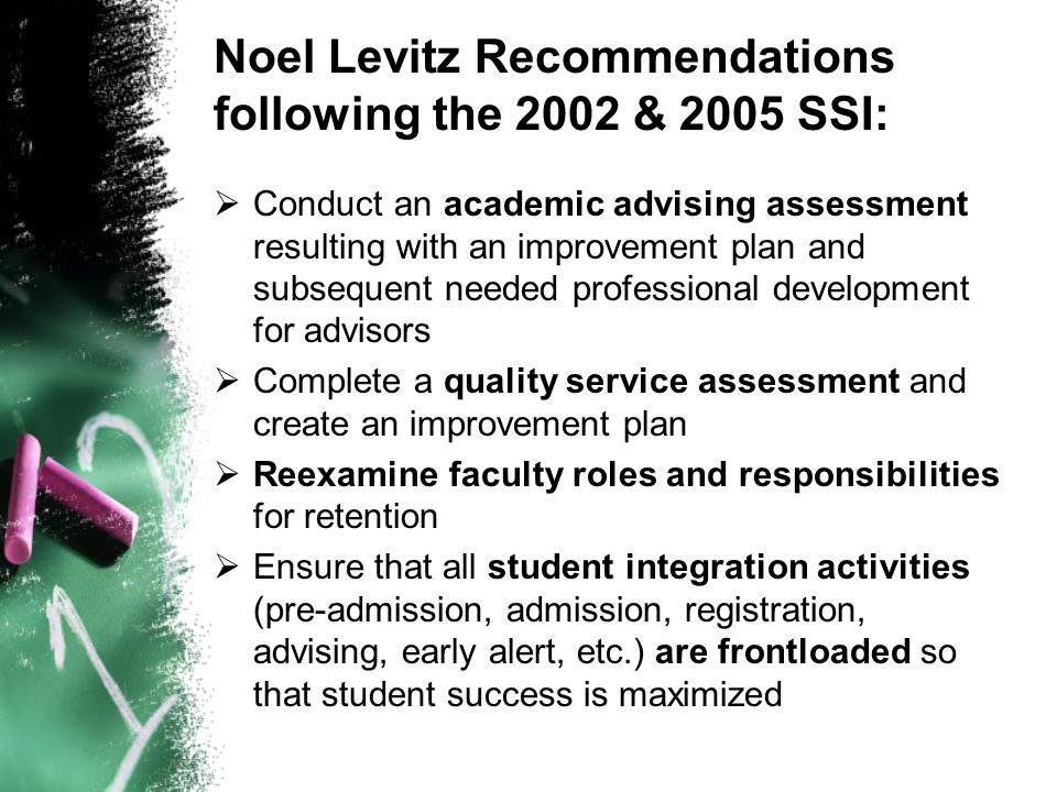 Noel Levitz Recommendations following the 2002 & 2005 SSI:  Conduct an academic advising assessment resulting with an improvement plan and subsequent needed professional development for advisors  Complete a quality service assessment and create an improvement plan  Reexamine faculty roles and responsibilities for retention  Ensure that all student integration activities (pre-admission, admission, registration, advising, early alert, etc.) are frontloaded so that student success is maximized