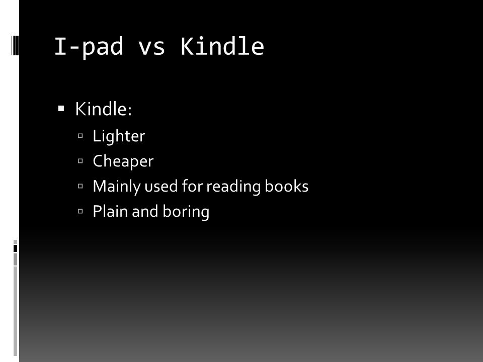 I-pad vs Kindle  Kindle:  Lighter  Cheaper  Mainly used for reading books  Plain and boring