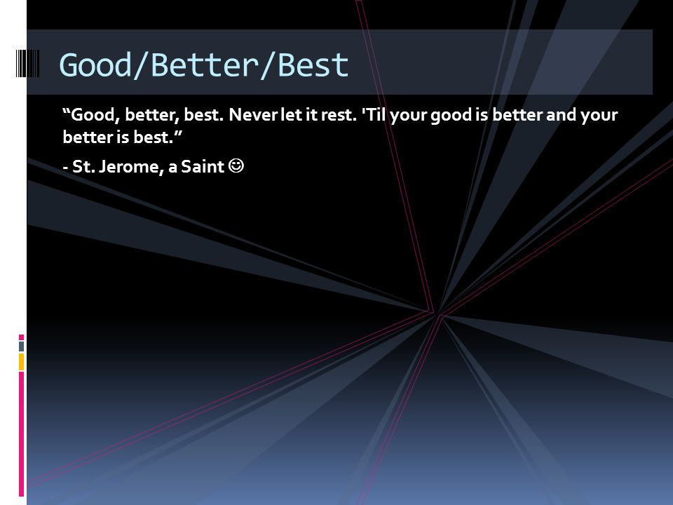 Good, better, best. Never let it rest. Til your good is better and your better is best. - St.