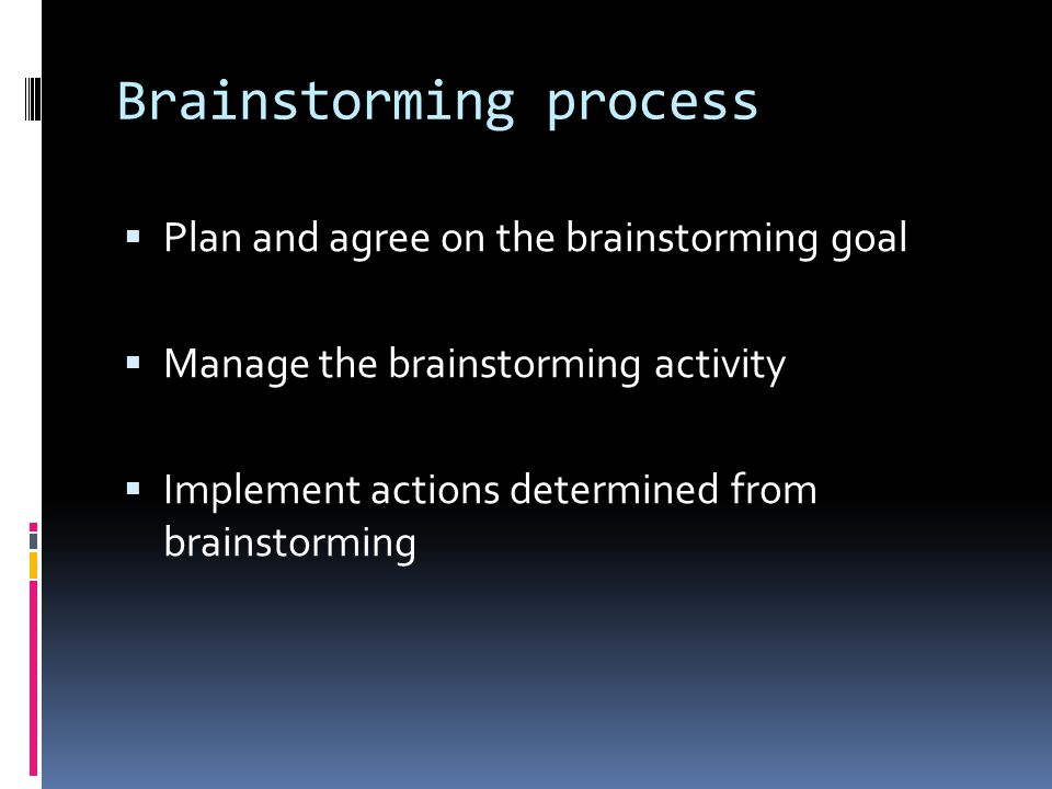Brainstorming process  Plan and agree on the brainstorming goal  Manage the brainstorming activity  Implement actions determined from brainstorming