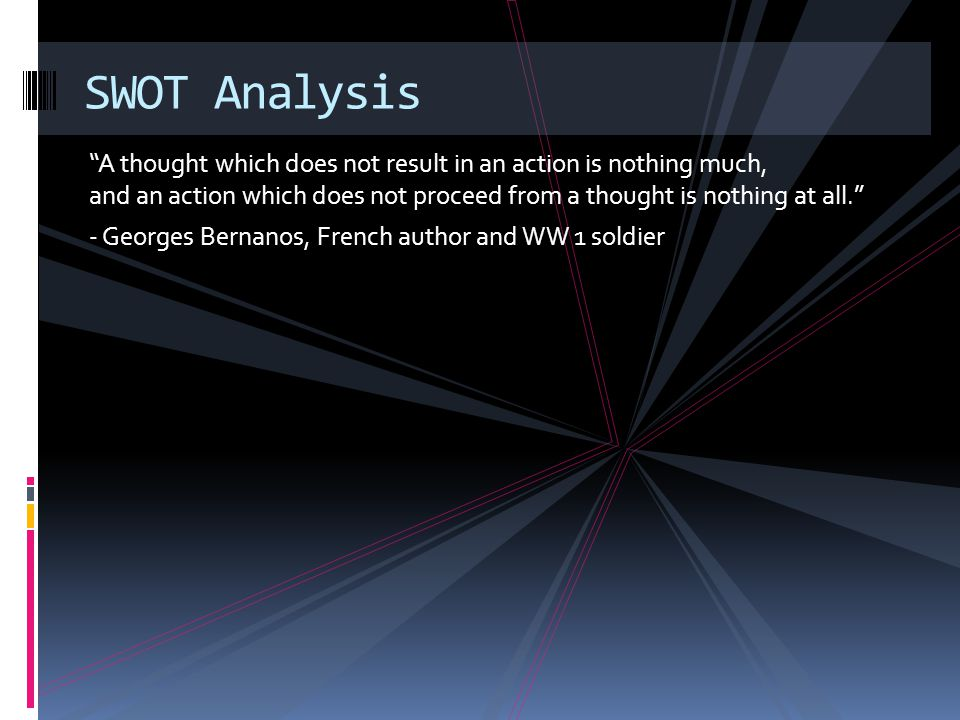 A thought which does not result in an action is nothing much, and an action which does not proceed from a thought is nothing at all. - Georges Bernanos, French author and WW 1 soldier SWOT Analysis