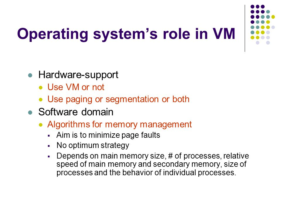 Operating system's role in VM Hardware-support Use VM or not Use paging or segmentation or both Software domain Algorithms for memory management  Aim is to minimize page faults  No optimum strategy  Depends on main memory size, # of processes, relative speed of main memory and secondary memory, size of processes and the behavior of individual processes.