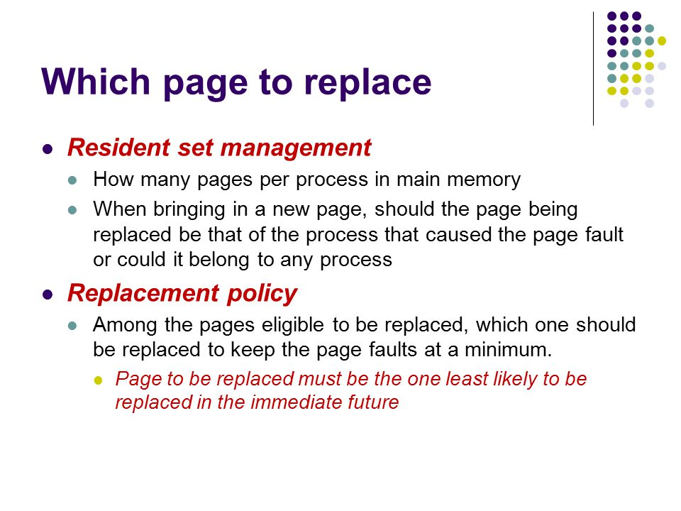 Which page to replace Resident set management How many pages per process in main memory When bringing in a new page, should the page being replaced be that of the process that caused the page fault or could it belong to any process Replacement policy Among the pages eligible to be replaced, which one should be replaced to keep the page faults at a minimum.