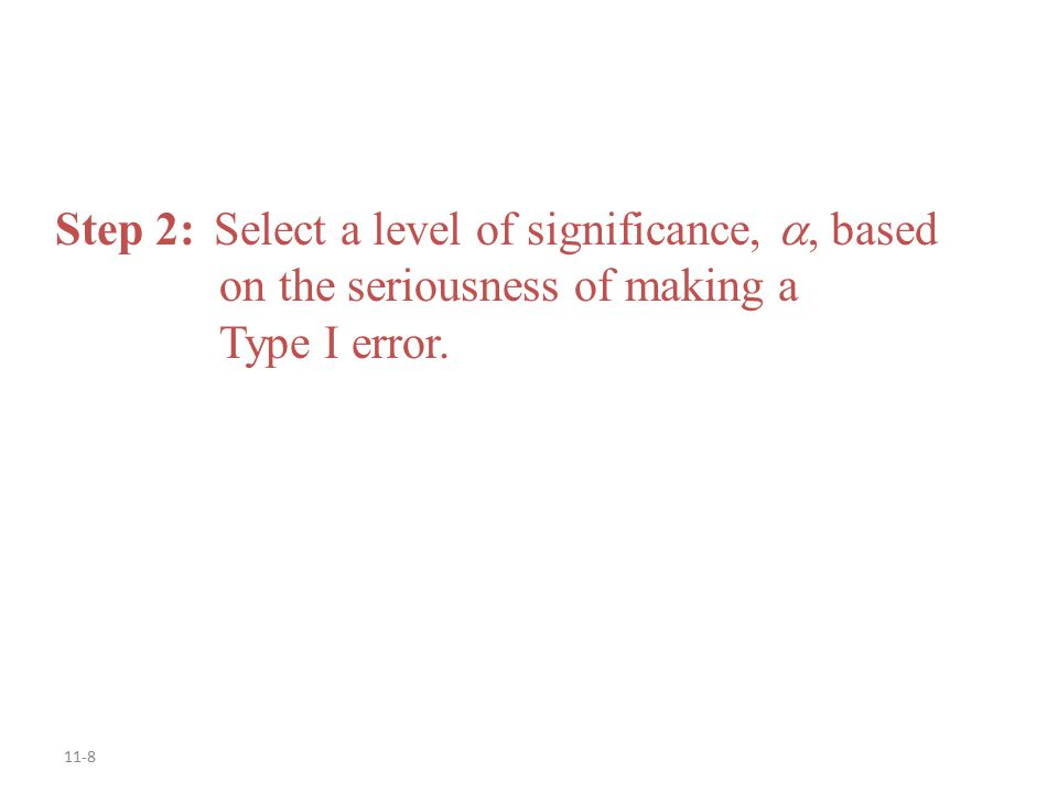 11-8 Step 2: Select a level of significance, , based on the seriousness of making a Type I error.