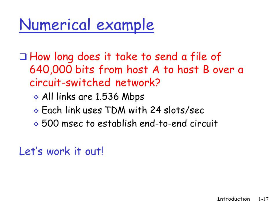 Introduction1-17 Numerical example  How long does it take to send a file of 640,000 bits from host A to host B over a circuit-switched network.