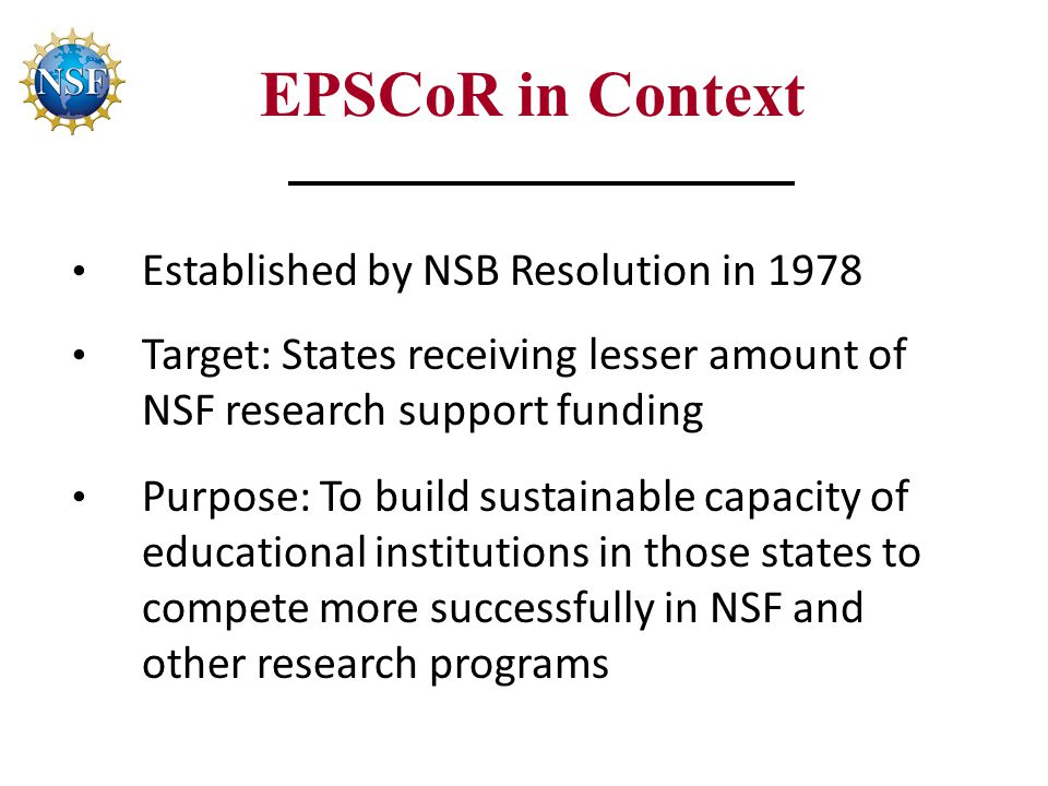 EPSCoR in Context Established by NSB Resolution in 1978 Target: States receiving lesser amount of NSF research support funding Purpose: To build sustainable capacity of educational institutions in those states to compete more successfully in NSF and other research programs