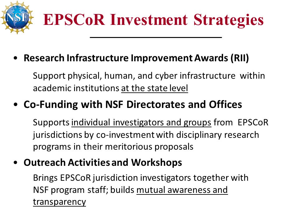 EPSCoR Investment Strategies Research Infrastructure Improvement Awards (RII) Support physical, human, and cyber infrastructure within academic institutions at the state level Co-Funding with NSF Directorates and Offices Supports individual investigators and groups from EPSCoR jurisdictions by co-investment with disciplinary research programs in their meritorious proposals Outreach Activities and Workshops Brings EPSCoR jurisdiction investigators together with NSF program staff; builds mutual awareness and transparency