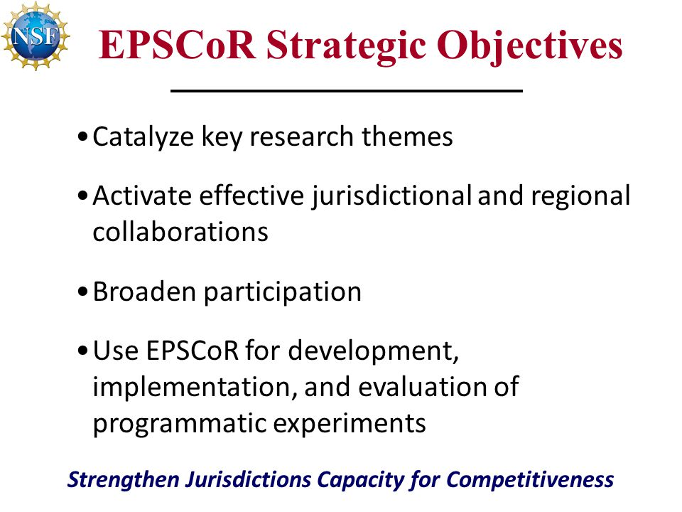 EPSCoR Strategic Objectives Catalyze key research themes Activate effective jurisdictional and regional collaborations Broaden participation Use EPSCoR for development, implementation, and evaluation of programmatic experiments Strengthen Jurisdictions Capacity for Competitiveness