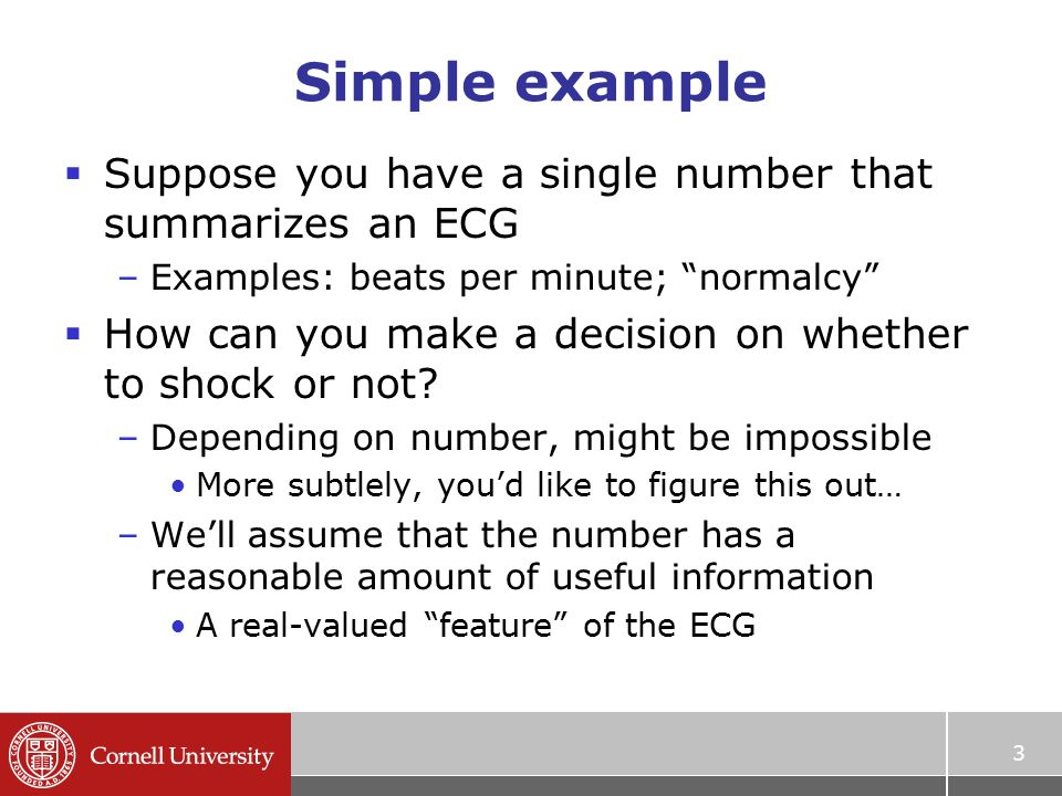 Simple example  Suppose you have a single number that summarizes an ECG –Examples: beats per minute; normalcy  How can you make a decision on whether to shock or not.