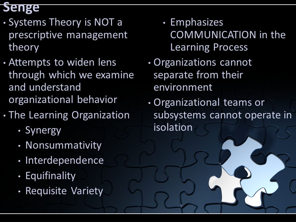 Senge Systems Theory is NOT a prescriptive management theory Attempts to widen lens through which we examine and understand organizational behavior The Learning Organization Synergy Nonsummativity Interdependence Equifinality Requisite Variety Emphasizes COMMUNICATION in the Learning Process Organizations cannot separate from their environment Organizational teams or subsystems cannot operate in isolation