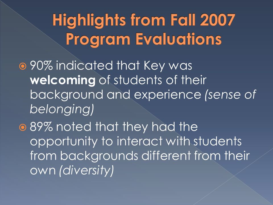  90% indicated that Key was welcoming of students of their background and experience (sense of belonging)  89% noted that they had the opportunity to interact with students from backgrounds different from their own (diversity)