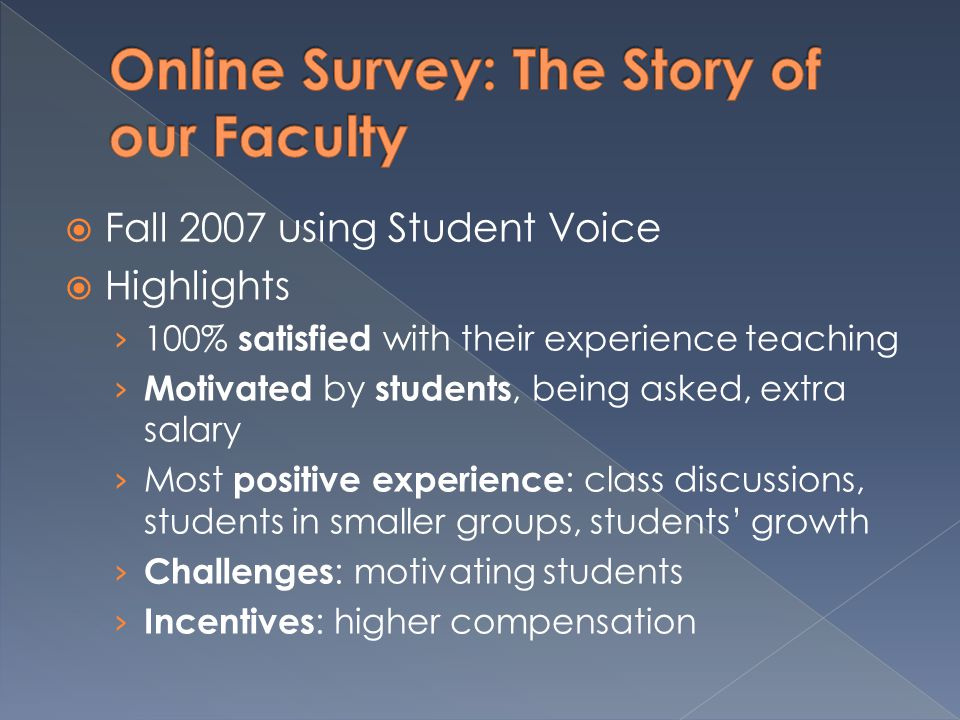  Fall 2007 using Student Voice  Highlights › 100% satisfied with their experience teaching › Motivated by students, being asked, extra salary › Most positive experience : class discussions, students in smaller groups, students' growth › Challenges : motivating students › Incentives : higher compensation