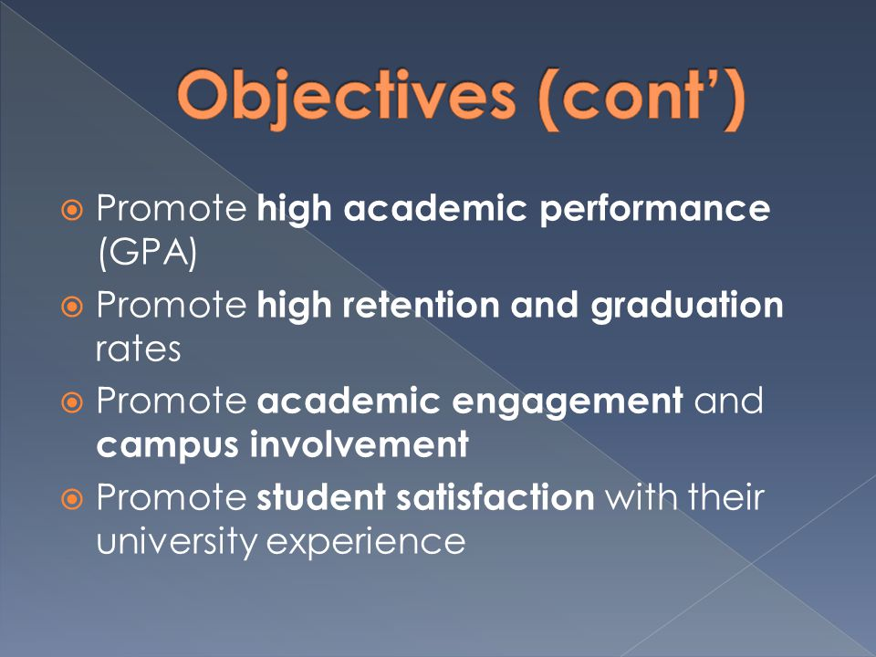  Promote high academic performance (GPA)  Promote high retention and graduation rates  Promote academic engagement and campus involvement  Promote student satisfaction with their university experience