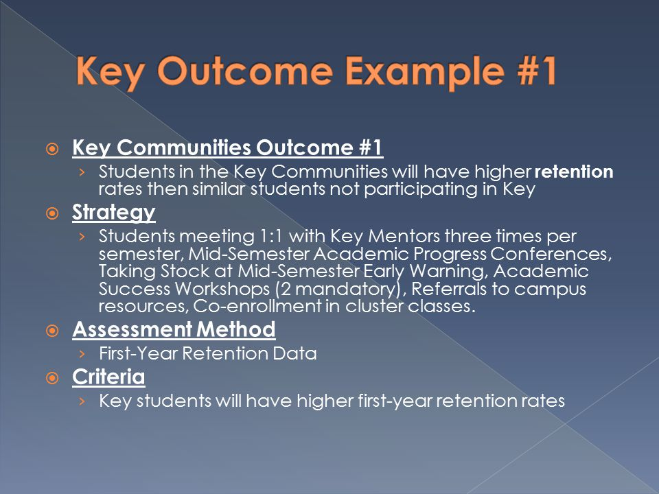  Key Communities Outcome #1 › Students in the Key Communities will have higher retention rates then similar students not participating in Key  Strategy › Students meeting 1:1 with Key Mentors three times per semester, Mid-Semester Academic Progress Conferences, Taking Stock at Mid-Semester Early Warning, Academic Success Workshops (2 mandatory), Referrals to campus resources, Co-enrollment in cluster classes.