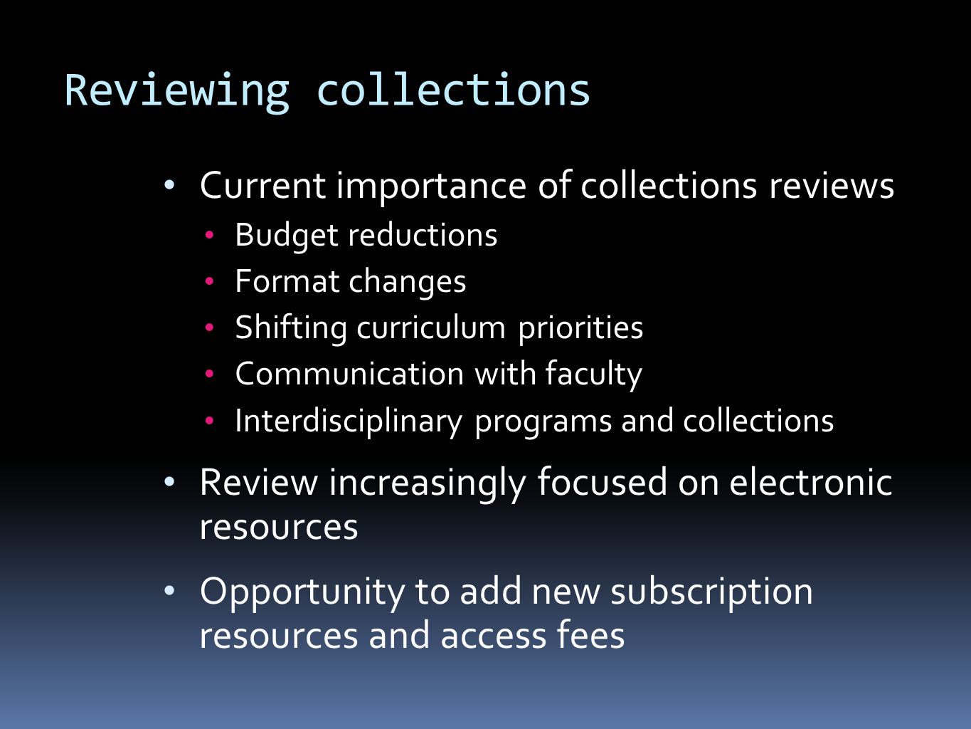 Reviewing collections Current importance of collections reviews Budget reductions Format changes Shifting curriculum priorities Communication with faculty Interdisciplinary programs and collections Review increasingly focused on electronic resources Opportunity to add new subscription resources and access fees