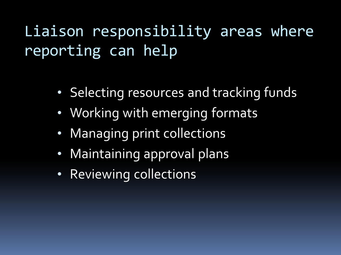 Liaison responsibility areas where reporting can help Selecting resources and tracking funds Working with emerging formats Managing print collections Maintaining approval plans Reviewing collections