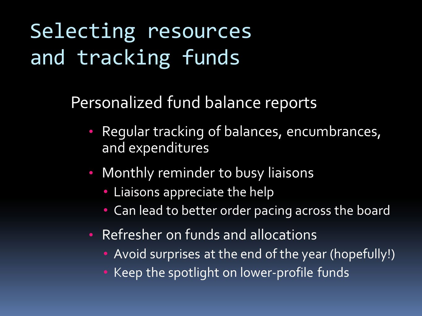 Selecting resources and tracking funds Personalized fund balance reports Regular tracking of balances, encumbrances, and expenditures Monthly reminder to busy liaisons Liaisons appreciate the help Can lead to better order pacing across the board Refresher on funds and allocations Avoid surprises at the end of the year (hopefully!) Keep the spotlight on lower-profile funds