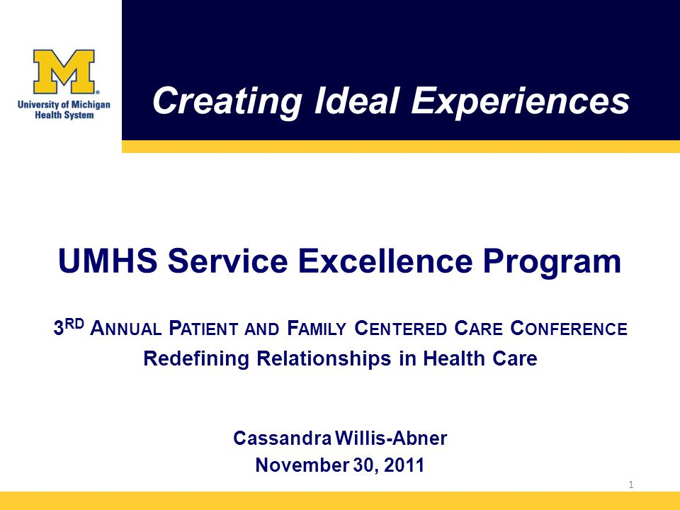 Creating Ideal Experiences UMHS Service Excellence Program 3 RD A NNUAL P ATIENT AND F AMILY C ENTERED C ARE C ONFERENCE Redefining Relationships in Health Care Cassandra Willis-Abner November 30,