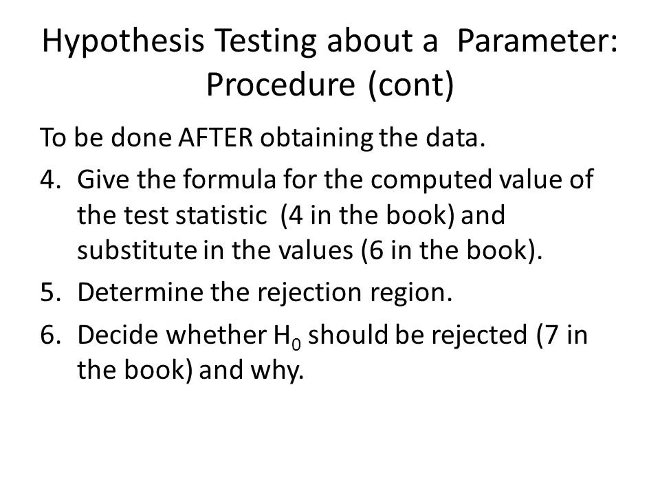 Hypothesis Testing about a Parameter: Procedure (cont) To be done AFTER obtaining the data.