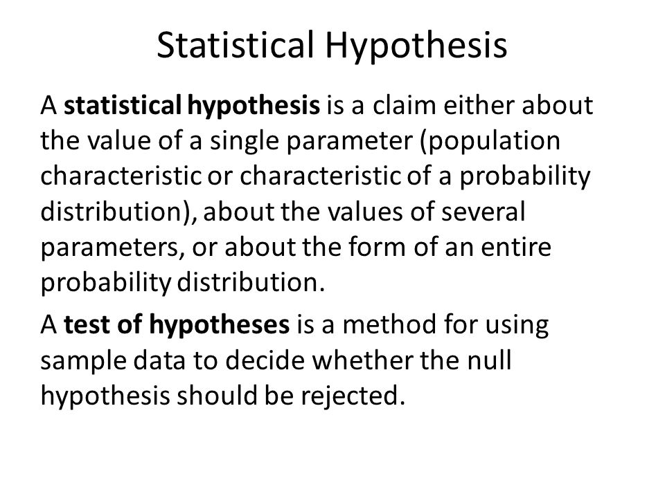 Statistical Hypothesis A statistical hypothesis is a claim either about the value of a single parameter (population characteristic or characteristic of a probability distribution), about the values of several parameters, or about the form of an entire probability distribution.