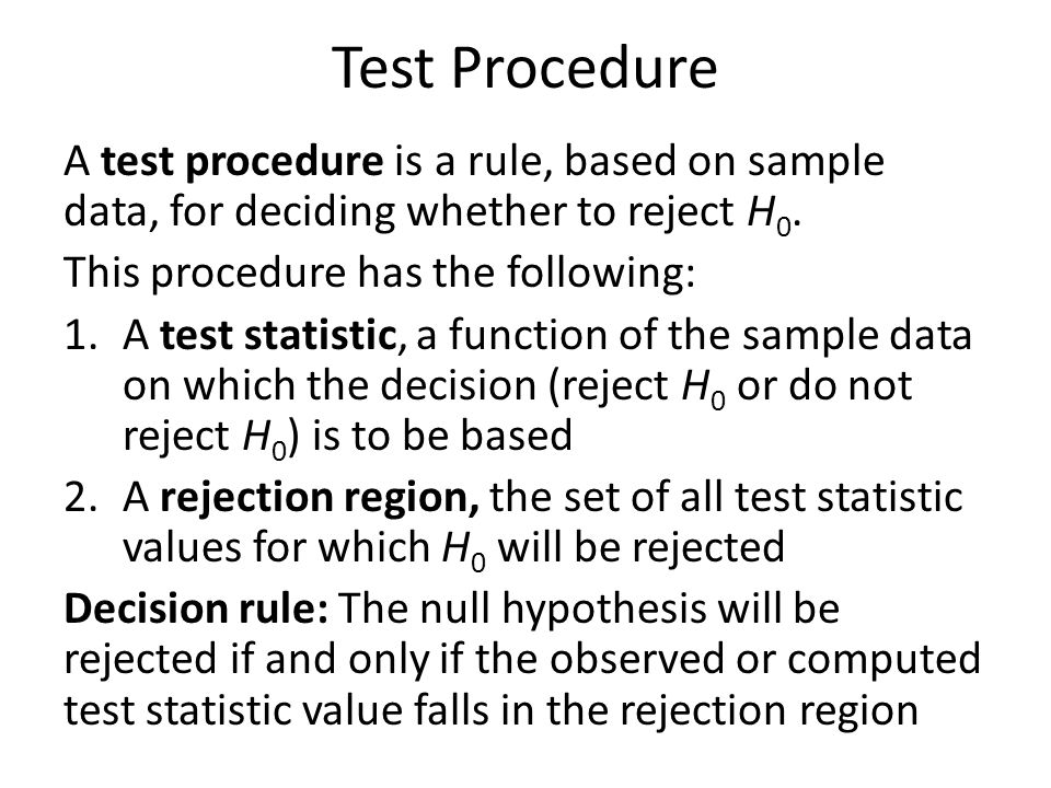 Test Procedure A test procedure is a rule, based on sample data, for deciding whether to reject H 0.