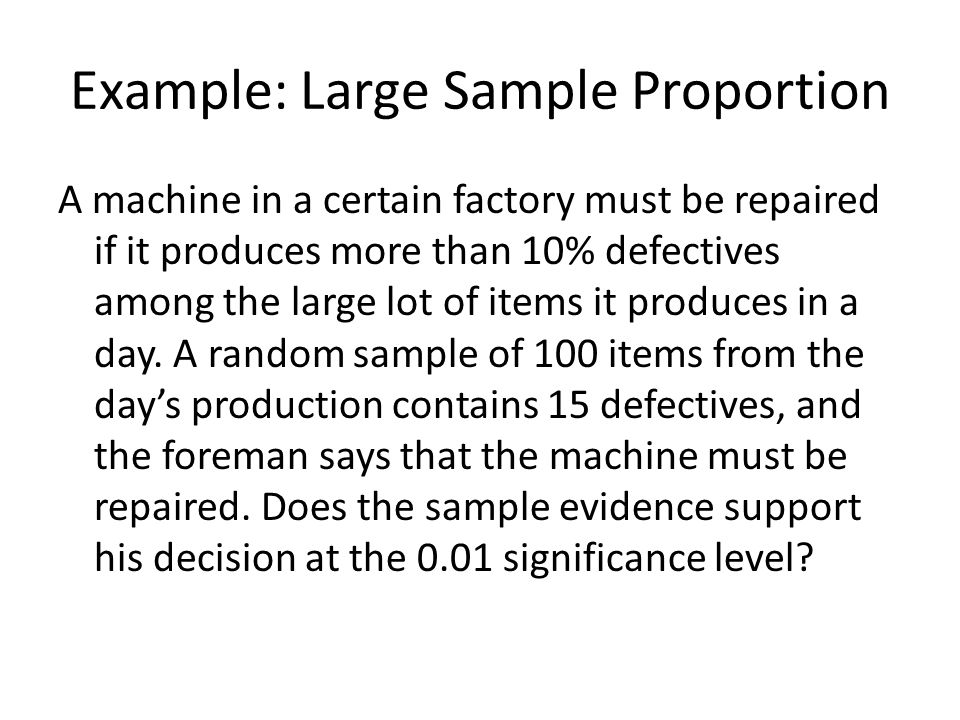 Example: Large Sample Proportion A machine in a certain factory must be repaired if it produces more than 10% defectives among the large lot of items it produces in a day.