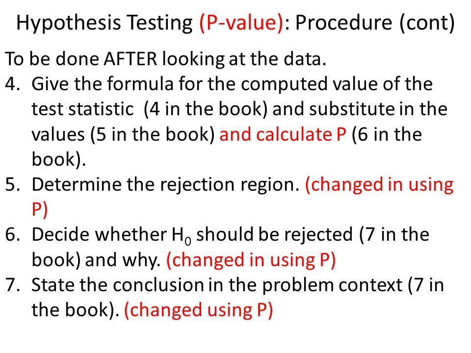 Hypothesis Testing (P-value): Procedure (cont) To be done AFTER looking at the data.